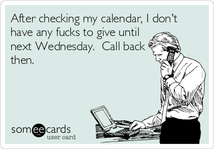 After checking my calendar, I don't have any fucks to give until next Wednesday.  Call back then.