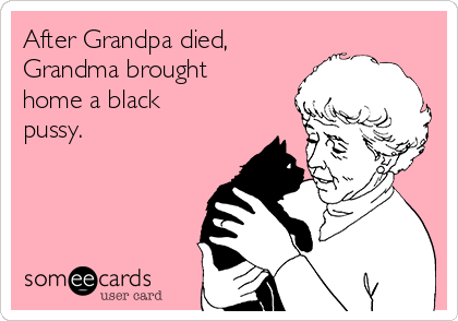 After Grandpa died, Grandma brought home a black pussy.