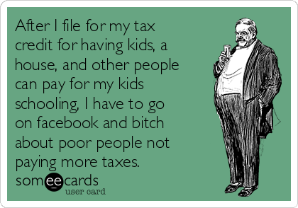 After I file for my tax credit for having kids, a house, and other people can pay for my kids schooling, I have to go on facebook and bitch about poor people not paying more taxes.