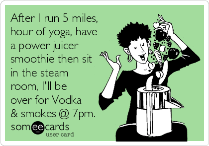 After I run 5 miles, hour of yoga, have a power juicer smoothie then sit in the steam room, I'll be over for Vodka & smokes @ 7pm.