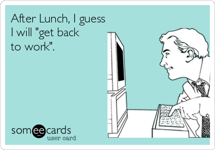 """After Lunch, I guess I will """"get back to work""""."""