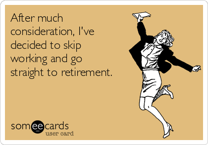 After much consideration, I've decided to skip working and go straight to retirement.