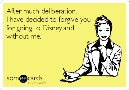 After much deliberation, I have decided to forgive you for going to Disneyland without me.