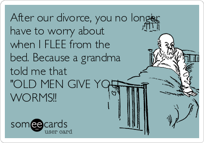 "After our divorce, you no longer have to worry about when I FLEE from the bed. Because a grandma told me that ""OLD MEN GIVE YOU WORMS!!"