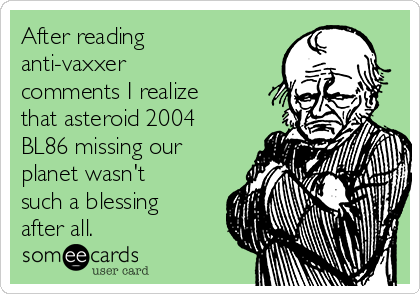 After reading anti-vaxxer comments I realize that asteroid 2004 BL86 missing our planet wasn't such a blessing after all.