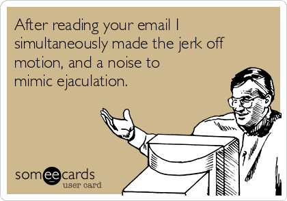 After reading your email I simultaneously made the jerk off motion, and a noise to mimic ejaculation.