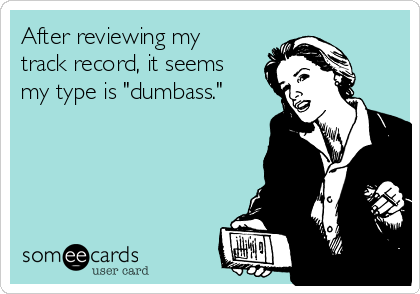 """After reviewing my track record, it seems my type is """"dumbass."""""""