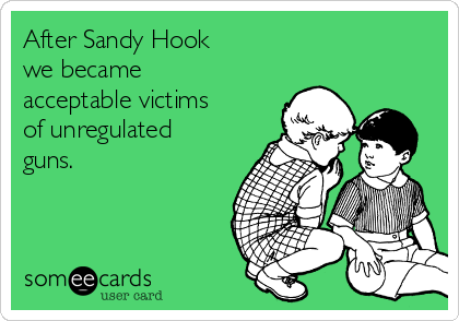 After Sandy Hook  we became acceptable victims of unregulated guns.