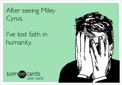 After seeing Miley Cyrus.  I've lost faith in humanity.