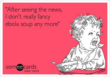 """""""After seeing the news,  I don't really fancy  ebola soup any more"""""""