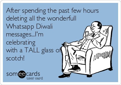 After spending the past few hours deleting all the wonderfull Whatsapp Diwali messages...I'm celebrating with a TALL glass of scotch!