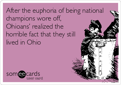 After the euphoria of being national champions wore off, Ohioans' realized the horrible fact that they still lived in Ohio