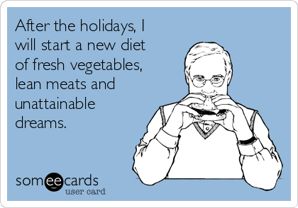 After the holidays, I will start a new diet of fresh vegetables, lean meats and unattainable dreams.