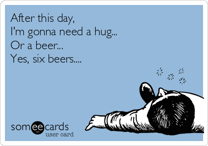 After this day, I'm gonna need a hug... Or a beer... Yes, six beers....