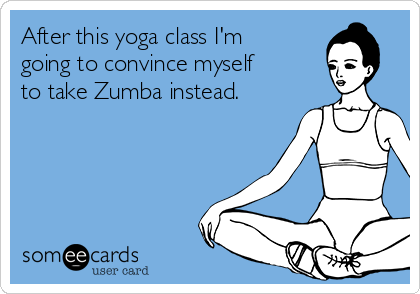 After this yoga class I'm going to convince myself to take Zumba instead.