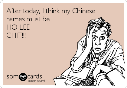 After today, I think my Chinese names must be  HO LEE CHIT!!!