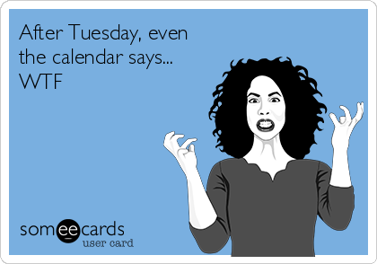 After Tuesday, even the calendar says... WTF