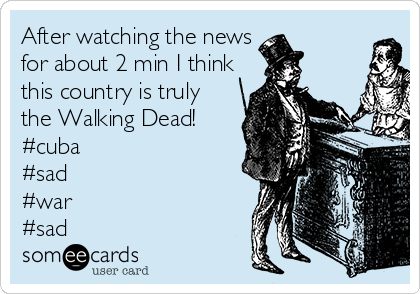 After watching the news for about 2 min I think this country is truly the Walking Dead!  #cuba  #sad #war #sad