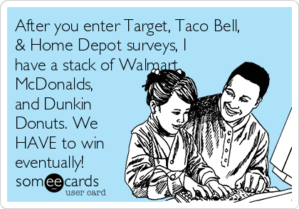 After you enter Target, Taco Bell, & Home Depot surveys, I have a stack of Walmart, McDonalds, and Dunkin Donuts. We HAVE to win eventually!