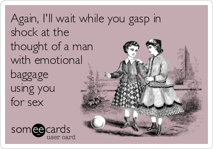 Again, I'll wait while you gasp in shock at the thought of a man with emotional baggage using you for sex
