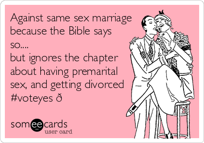 Against same sex marriage because the Bible says so.... but ignores the chapter about having premarital sex, and getting divorced #voteyes ?