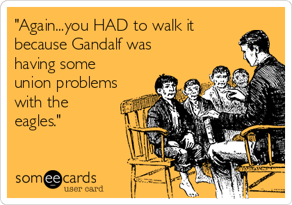 """Again...you HAD to walk it because Gandalf was having some union problems with the eagles."""