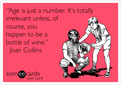 """Age is just a number. It's totally irrelevant unless, of course, you happen to be a bottle of wine."" ― Joan Collins"