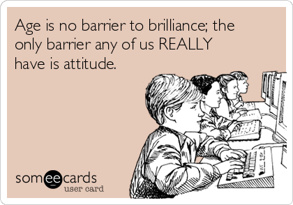 Age is no barrier to brilliance; the only barrier any of us REALLY have is attitude.