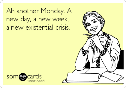 Ah another Monday. A new day, a new week, a new existential crisis.