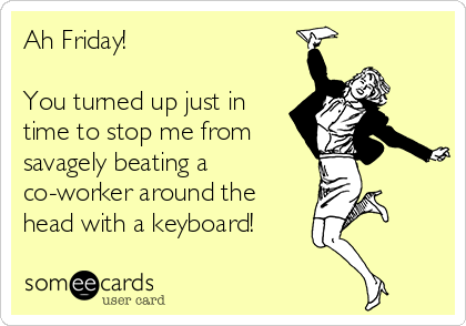 Ah Friday!  You turned up just in  time to stop me from savagely beating a  co-worker around the head with a keyboard!
