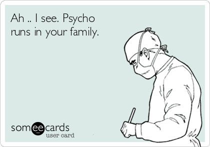 Ah .. I see. Psycho runs in your family.