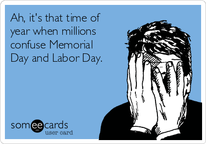 Ah, it's that time of year when millions confuse Memorial Day and Labor Day.