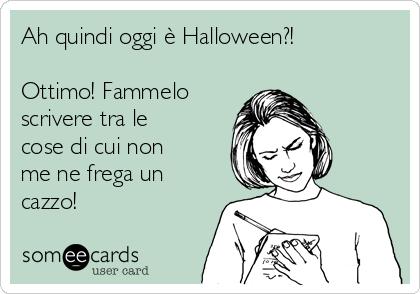 Ah Quindi Oggi è Halloween?! Ottimo! Fammelo Scrivere Tra Le Cose Di Cui