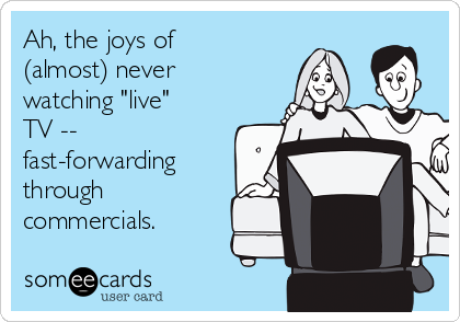 """Ah, the joys of (almost) never watching """"live"""" TV -- fast-forwarding through commercials."""