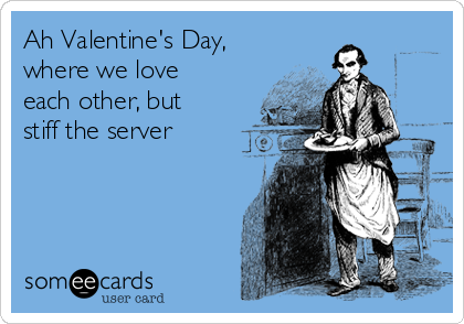Ah Valentine's Day, where we love each other, but stiff the server