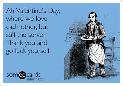 Ah Valentine's Day, where we love each other, but stiff the server.  Thank you and go fuck yourself