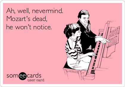 Ah, well, nevermind. Mozart's dead, he won't notice.