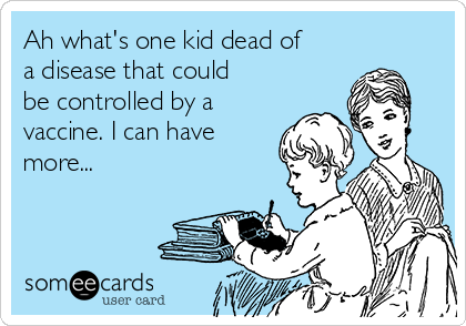 Ah what's one kid dead of a disease that could be controlled by a vaccine. I can have more...