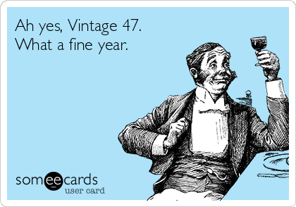 Ah yes, Vintage 47. What a fine year.