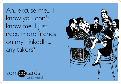 Ah...excuse me... I know you don't know me, I just need more friends on my LinkedIn... any takers?