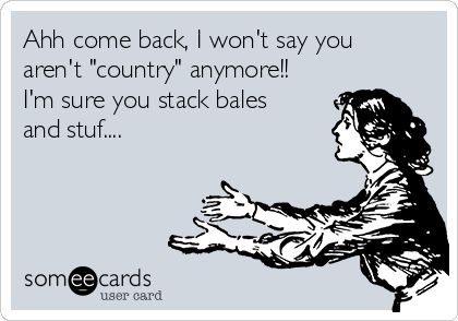 "Ahh come back, I won't say you aren't ""country"" anymore!! I'm sure you stack bales and stuf...."