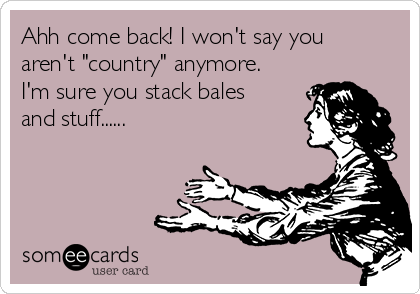 """Ahh come back! I won't say you aren't """"country"""" anymore. I'm sure you stack bales and stuff......"""