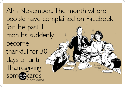 Ahh November...The month where people have complained on Facebook for the past 11 months suddenly become thankful for 30 days or until  Thanksgiving.