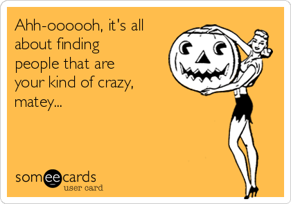 Ahh-oooooh, it's all about finding people that are your kind of crazy, matey...