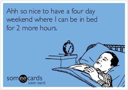 Ahh so nice to have a four day weekend where I can be in bed for 2 more hours.