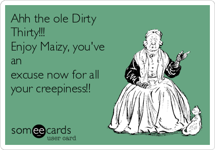 Ahh the ole Dirty Thirty!!! Enjoy Maizy, you've an excuse now for all your creepiness!!