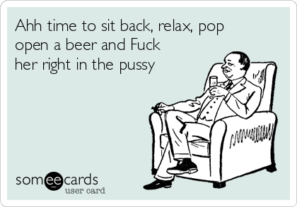 Ahh time to sit back, relax, pop open a beer and Fuck her right in the pussy