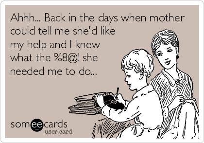 Ahhh... Back in the days when mother could tell me she'd like my help and I knew what the %8@! she needed me to do...