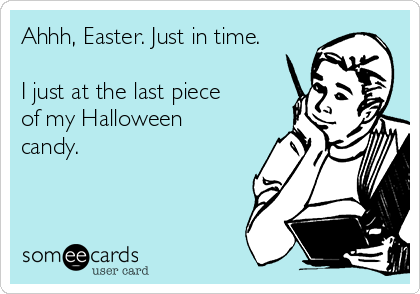 Ahhh, Easter. Just in time.  I just at the last piece of my Halloween candy.