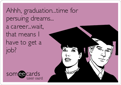 Ahhh, graduation...time for persuing dreams... a career...wait, that means I have to get a job?